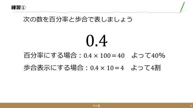 練習① 次の数を百分率と歩合で表しましょう 0.4 百分率にする場合:0.4 × 100=40 よって40% 歩合表示にする場合:0.4 × 10=4 よって4割 大人塾 9