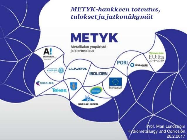 METYK-hankkeen toteutus, tulokset ja jatkonäkymät Prof. Mari Lundström Hydrometallurgy and Corrosion 28.2.2017