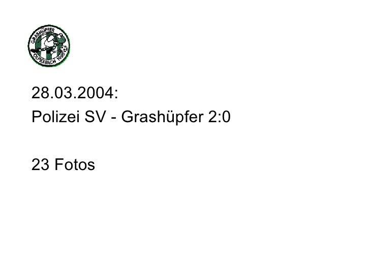 <ul><li>28.03.2004: </li></ul><ul><li>Polizei SV - Grashüpfer 2:0 </li></ul><ul><li>23 Fotos </li></ul>