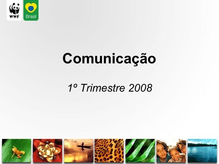<ul><li>Comunicação </li></ul><ul><li>1º Trimestre 2008 </li></ul>