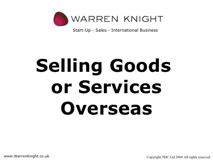 Selling   Goods  or Services Overseas Copyright TDC Ltd 2009 All rights reserved www.WarrenKnight.co.uk Start-Up - Sales -...