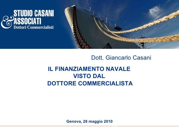 IL FINANZIAMENTO NAVALE  VISTO DAL  DOTTORE COMMERCIALISTA Genova, 28 maggio 2010 Dott. Giancarlo Casani