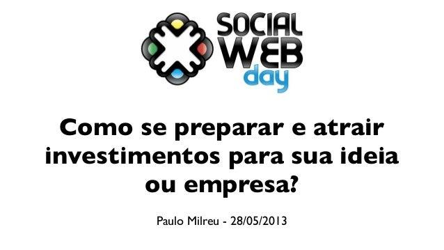 Como se preparar e atrairinvestimentos para sua ideiaou empresa?Paulo Milreu - 28/05/2013