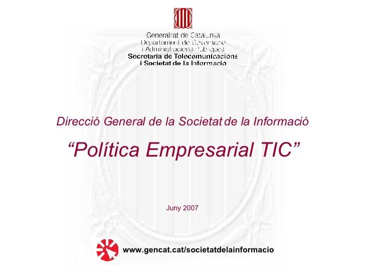 """Direcció General de la Societat de la Informació   """"Política Empresarial TIC"""" Juny 2007 www.gencat.cat/societatdelainforma..."""