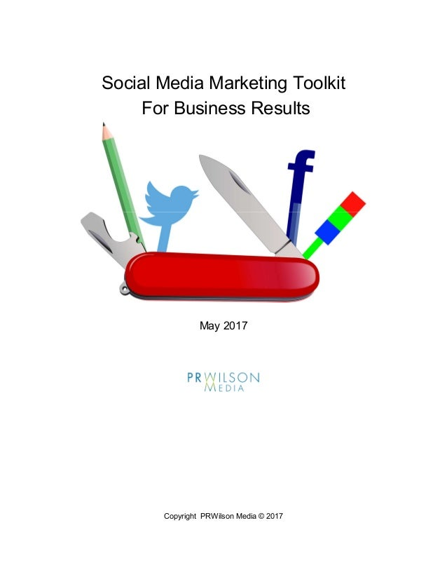 Copyright PRWilson Media © 2017 Social Media Marketing Toolkit For Business Results May 2017