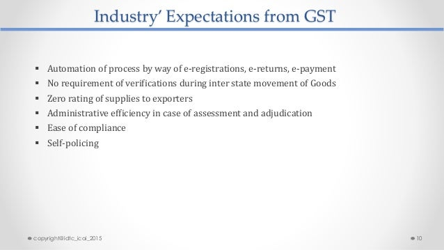 Industry' Expectations from GST  Automation of process by way of e-registrations, e-returns, e-payment  No requirement o...