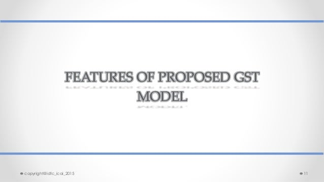 FEATURES OF PROPOSED GST MODEL copyright@idtc_icai_2015 11