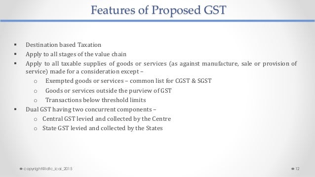Features of Proposed GST  Destination based Taxation  Apply to all stages of the value chain  Apply to all taxable supp...