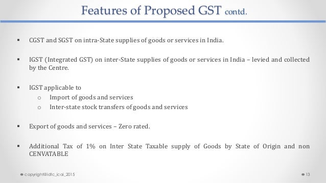 Features of Proposed GST contd.  CGST and SGST on intra-State supplies of goods or services in India.  IGST (Integrated ...