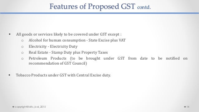 Features of Proposed GST contd.  All goods or services likely to be covered under GST except : o Alcohol for human consum...