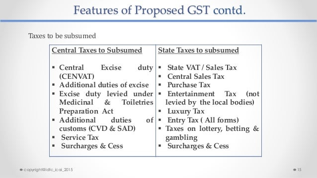 Features of Proposed GST contd. Central Taxes to Subsumed  Central Excise duty (CENVAT)  Additional duties of excise  E...