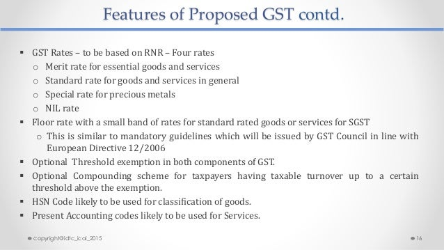Features of Proposed GST contd.  GST Rates – to be based on RNR – Four rates o Merit rate for essential goods and service...