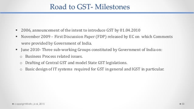 Road to GST- Milestones  2006, announcement of the intent to introduce GST by 01.04.2010  November 2009 – First Discussi...