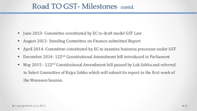 Road TO GST- Milestones contd.  June 2013- Committee constituted by EC to draft model GST Law  August 2013- Standing Com...