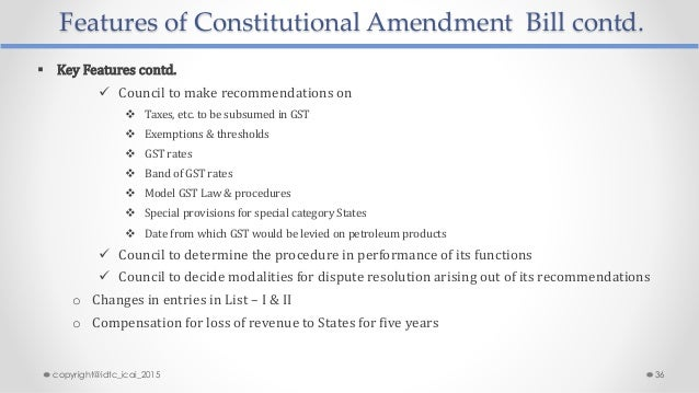 Features of Constitutional Amendment Bill contd.  Key Features contd.  Council to make recommendations on  Taxes, etc. ...