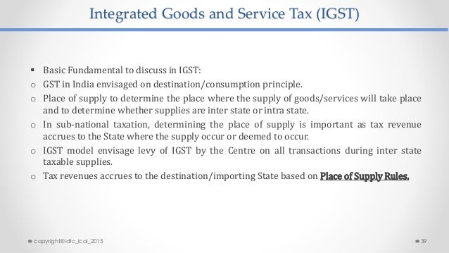 Integrated Goods and Service Tax (IGST)  Basic Fundamental to discuss in IGST: o GST in India envisaged on destination/co...