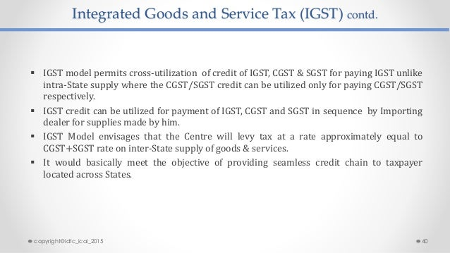Integrated Goods and Service Tax (IGST) contd.  IGST model permits cross-utilization of credit of IGST, CGST & SGST for p...