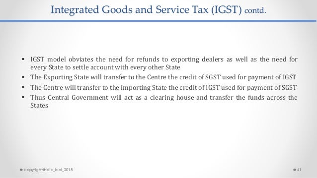 Integrated Goods and Service Tax (IGST) contd.  IGST model obviates the need for refunds to exporting dealers as well as ...