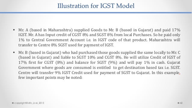 Illustration for IGST Model  Mr. A (based in Maharashtra) supplied Goods to Mr. B (based in Gujarat) and paid 17% IGST. M...