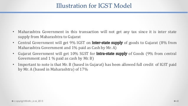 Illustration for IGST Model • Maharashtra Government in this transaction will not get any tax since it is inter state supp...