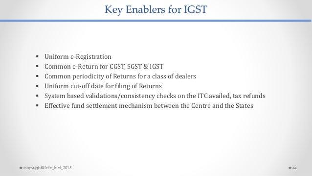 Key Enablers for IGST  Uniform e-Registration  Common e-Return for CGST, SGST & IGST  Common periodicity of Returns for...