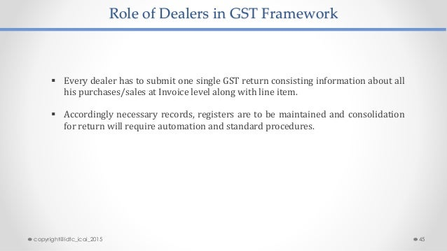 Role of Dealers in GST Framework  Every dealer has to submit one single GST return consisting information about all his p...