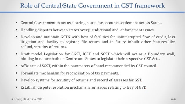 Role of Central/State Government in GST framework  Central Government to act as clearing house for accounts settlement ac...