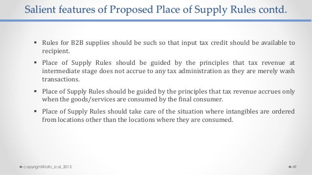 Salient features of Proposed Place of Supply Rules contd.  Rules for B2B supplies should be such so that input tax credit...