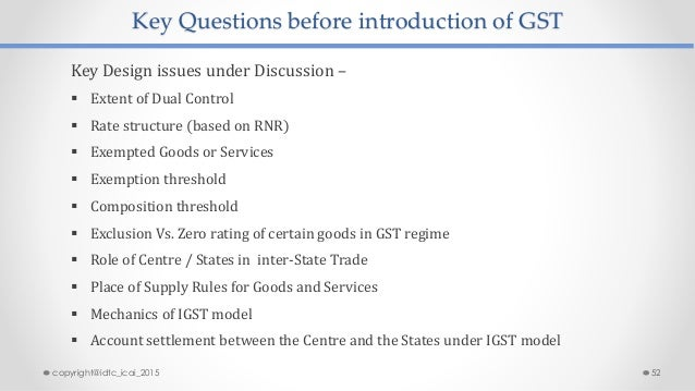 Key Questions before introduction of GST Key Design issues under Discussion –  Extent of Dual Control  Rate structure (b...