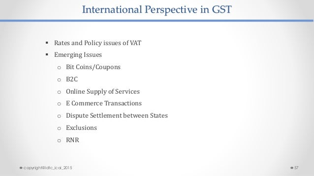 International Perspective in GST  Rates and Policy issues of VAT  Emerging Issues o Bit Coins/Coupons o B2C o Online Sup...