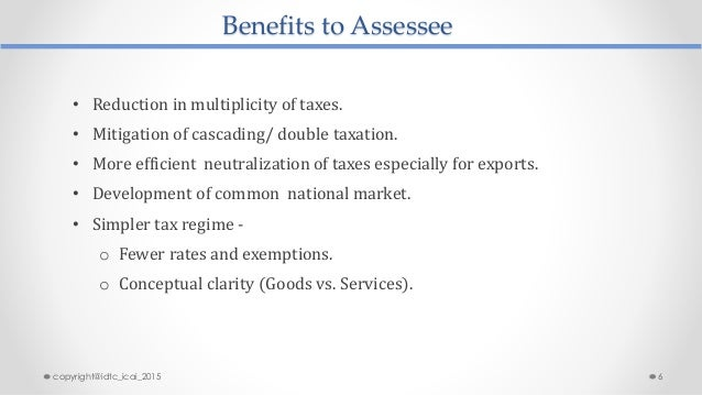 Benefits to Assessee • Reduction in multiplicity of taxes. • Mitigation of cascading/ double taxation. • More efficient ne...