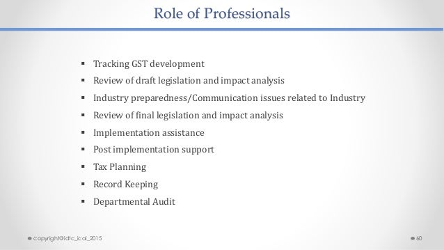 Role of Professionals  Tracking GST development  Review of draft legislation and impact analysis  Industry preparedness...