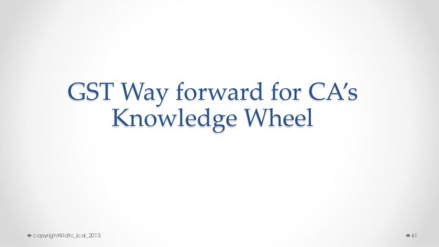 GST Way forward for CA's Knowledge Wheel copyright@idtc_icai_2015 61