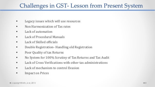 Challenges in GST- Lesson from Present System  Legacy issues which will use resources  Non Harmonization of Tax rates  ...