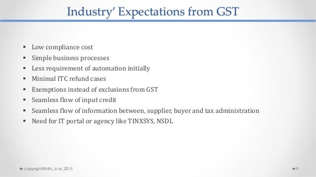 Industry' Expectations from GST  Low compliance cost  Simple business processes  Less requirement of automation initial...
