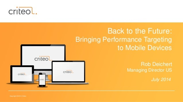 Copyright © 2014 Criteo Back to the Future: Bringing Performance Targeting to Mobile Devices Rob Deichert Managing Directo...