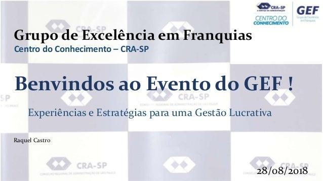 Grupo de Excelência em Franquias Centro do Conhecimento – CRA-SP Benvindos ao Evento do GEF ! Experiências e Estratégias p...