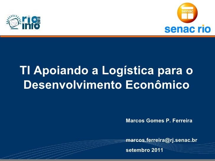 TI Apoiando a Logística para o Desenvolvimento Econômico                  Marcos Gomes P. Ferreira                  marcos...