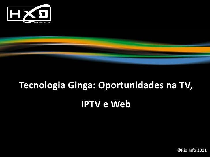 Tecnologia Ginga: Oportunidades na TV,             IPTV e Web                                  ©Rio Info 2011