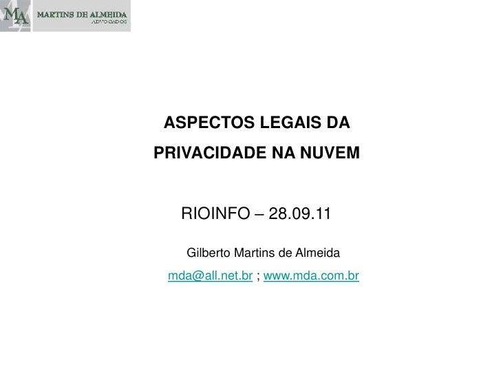 ASPECTOS LEGAIS DA <br />PRIVACIDADE NA NUVEM<br />RIOINFO – 28.09.11<br />Gilberto Martins de Almeida<br />mda@all.net.br...