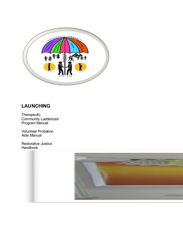 LAUNCHING Therapeutic Community Ladderized Program Manual Volunteer Probation Aide Manual Restorative Justice Handbook