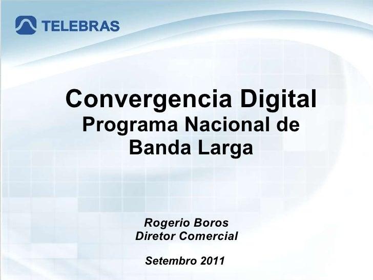 Rogerio Boros Diretor Comercial Setembro 2011  Convergencia Digital Programa Nacional de Banda Larga