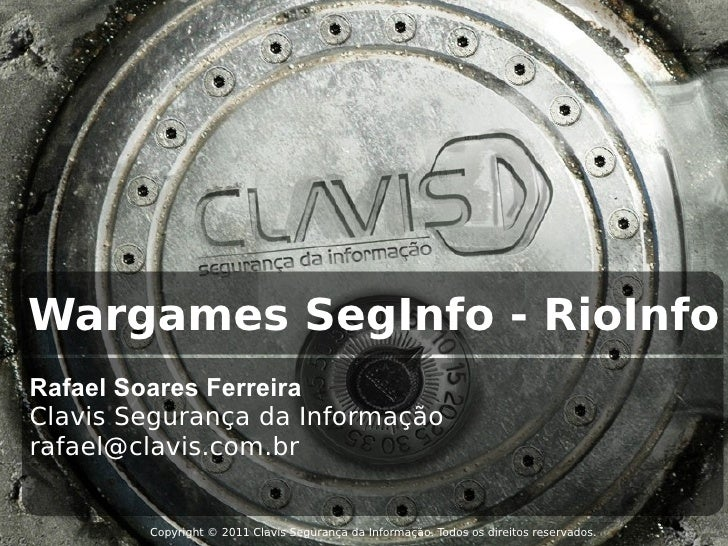 Wargames SegInfo - RioInfoRafael Soares FerreiraClavis Segurança da Informaçãorafael@clavis.com.br        Copyright © 2011...