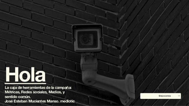 HolaLa caja de herramientas de la campaña: Métricas, Redes sociales, Medios, y sentido común. José Esteban Mucientes Manso...