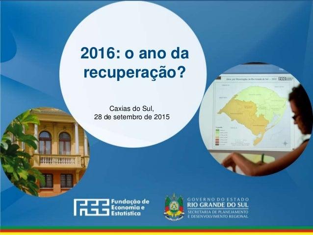 www.fee.rs.gov.br 2016: o ano da recuperação? Caxias do Sul, 28 de setembro de 2015