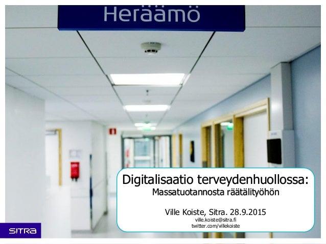 Digitalisaatio terveydenhuollossa: Massatuotannosta räätälityöhön Ville Koiste, Sitra. 28.9.2015 ville.koiste@sitra.fi twi...