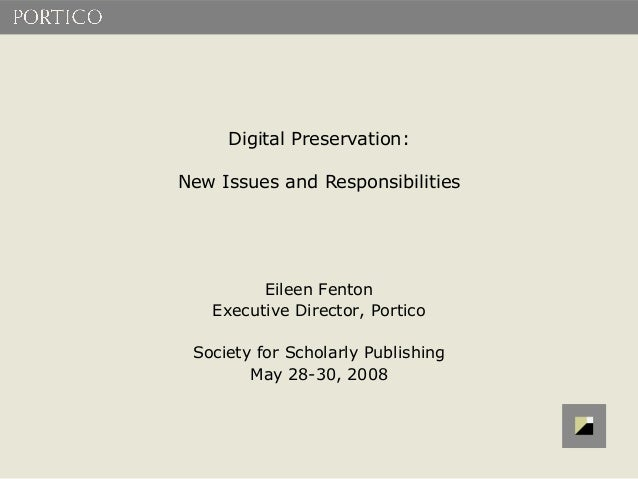 Digital Preservation:New Issues and Responsibilities         Eileen Fenton   Executive Director, Portico Society for Schol...