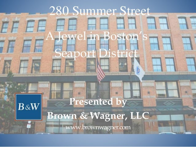 280 Summer Street A Jewel in Boston's Seaport District Presented by Brown & Wagner, LLC www.brownwagner.com