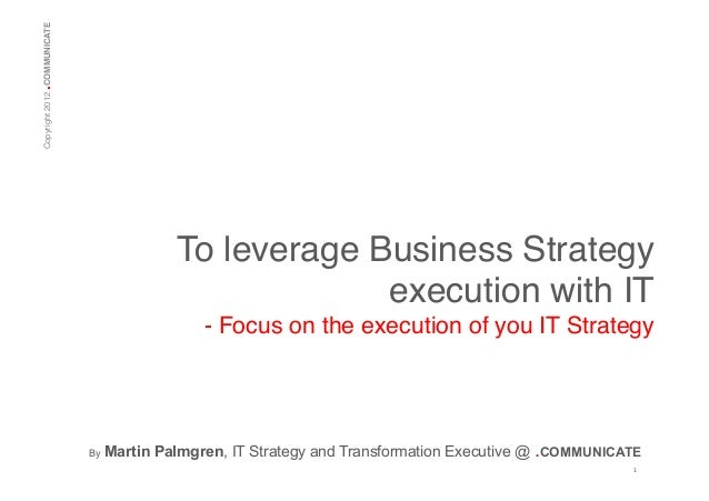 .  Copyright 2012 COMMUNICATE!  To leverage Business Strategy execution with IT! - Focus on the execution of you IT Strate...