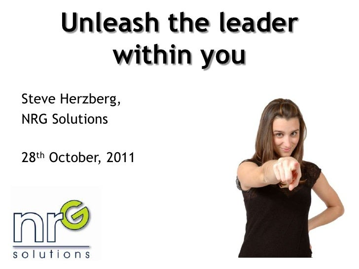 Unleash the leader          within youSteve Herzberg,NRG Solutions28th October, 2011